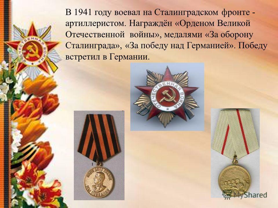 В 1941 году воевал на Сталинградском фронте - артиллеристом. Награждён «Орденом Великой Отечественной войны», медалями «За оборону Сталинграда», «За победу над Германией». Победу встретил в Германии.
