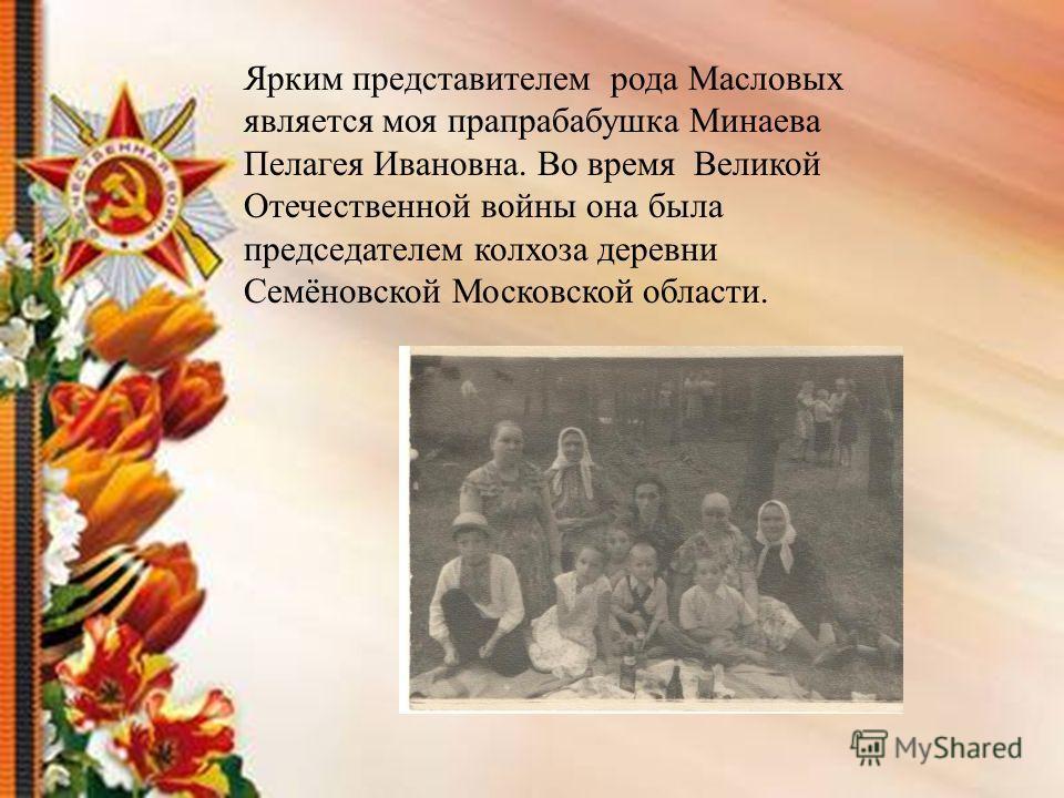 Ярким представителем рода Масловых является моя прапрабабушка Минаева Пелагея Ивановна. Во время Великой Отечественной войны она была председателем колхоза деревни Семёновской Московской области.