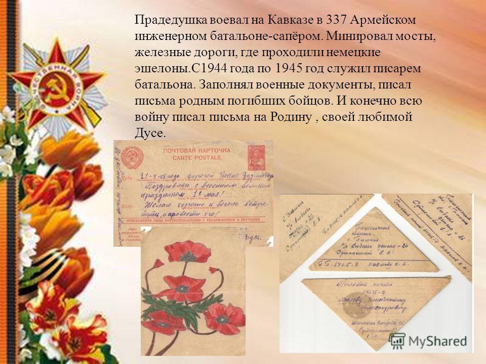 Прадедушка воевал на Кавказе в 337 Армейском инженерном батальоне-сапёром. Минировал мосты, железные дороги, где проходили немецкие эшелоны.С1944 года по 1945 год служил писарем батальона. Заполнял военные документы, писал письма родным погибших бойц