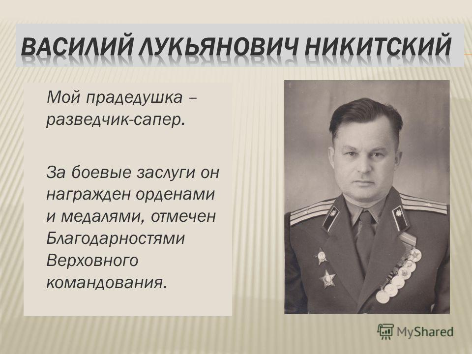 Мой прадедушка – разведчик-сапер. За боевые заслуги он награжден орденами и медалями, отмечен Благодарностями Верховного командования.