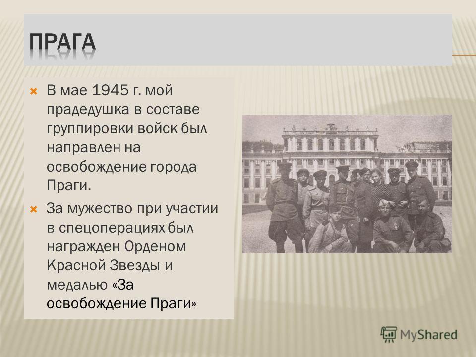 В мае 1945 г. мой прадедушка в составе группировки войск был направлен на освобождение города Праги. За мужество при участии в спецоперациях был награжден Орденом Красной Звезды и медалью «За освобождение Праги»