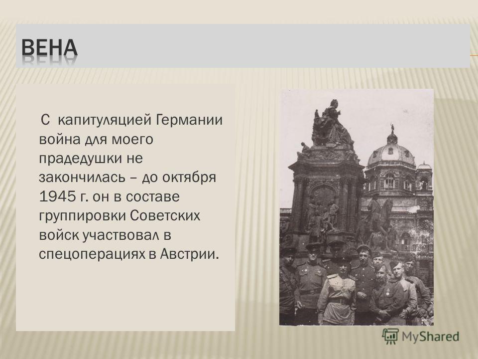 С капитуляцией Германии война для моего прадедушки не закончилась – до октября 1945 г. он в составе группировки Советских войск участвовал в спецоперациях в Австрии.