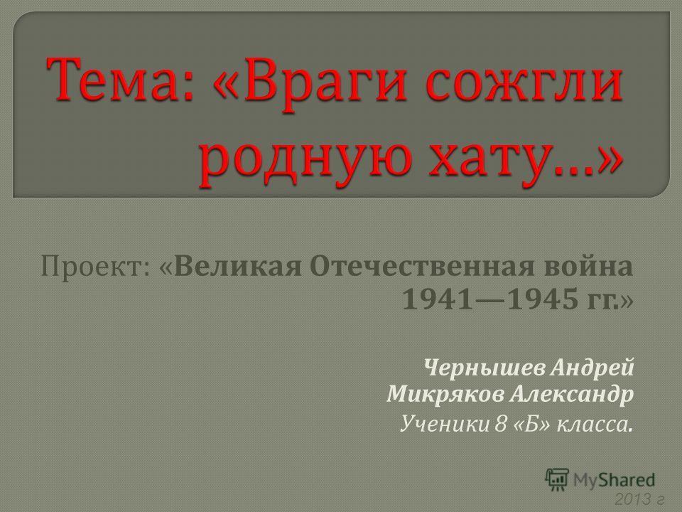 2013 г Проект : « Великая Отечественная война 19411945 гг.» Чернышев Андрей Микряков Александр Ученики 8 « Б » класса.