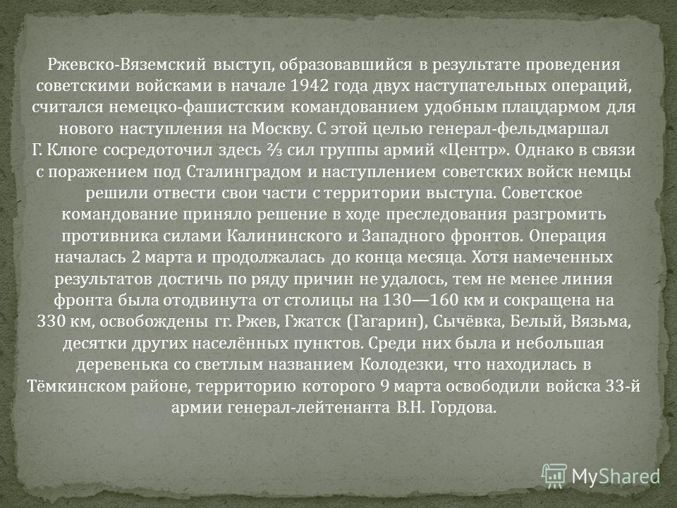 Ржевско-Вяземский выступ, образовавшийся в результате проведения советскими войсками в начале 1942 года двух наступательных операций, считался немецко-фашистским командованием удобным плацдармом для нового наступления на Москву. С этой целью генерал-