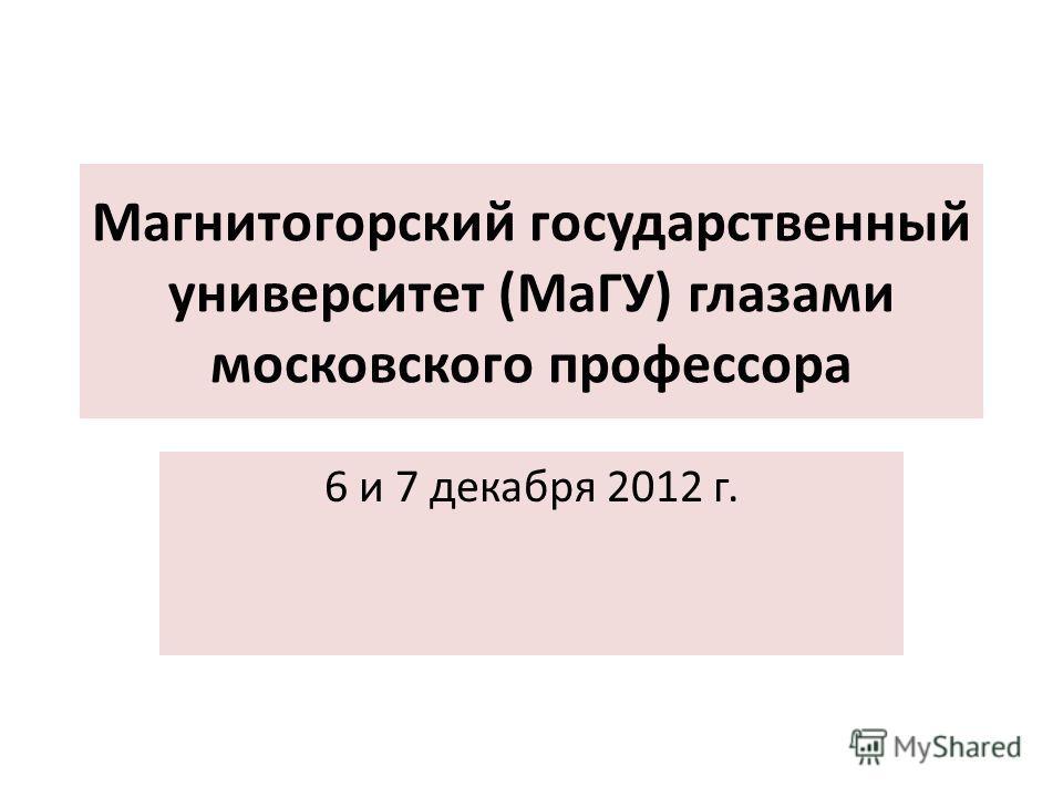 Магнитогорский государственный университет (МаГУ) глазами московского профессора 6 и 7 декабря 2012 г.