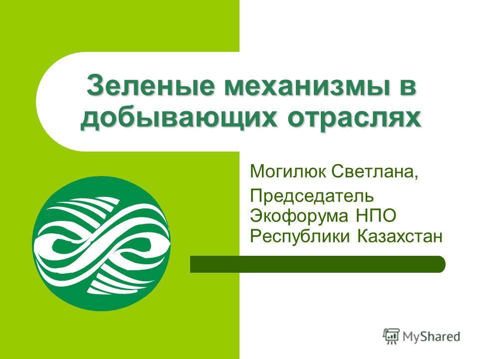 Зеленые механизмы в добывающих отраслях Могилюк Светлана, Председатель Экофорума НПО Республики Казахстан