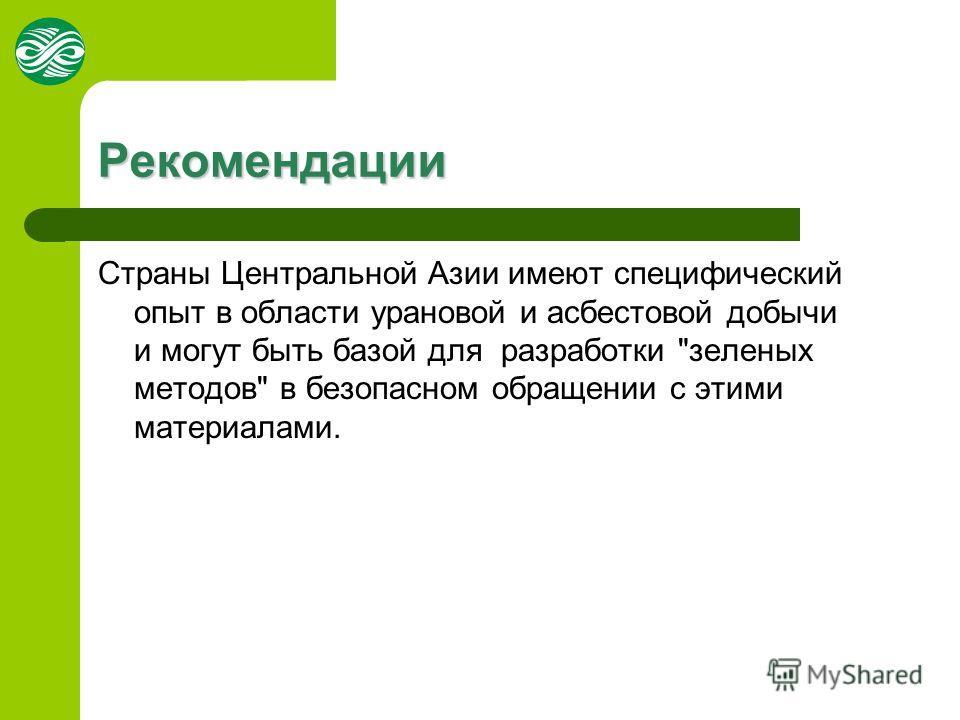 Рекомендации Страны Центральной Азии имеют специфический опыт в области урановой и асбестовой добычи и могут быть базой для разработки зеленых методов в безопасном обращении с этими материалами.