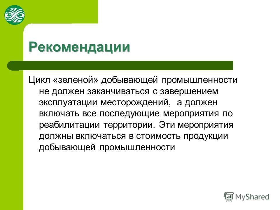 Рекомендации Цикл «зеленой» добывающей промышленности не должен заканчиваться с завершением эксплуатации месторождений, а должен включать все последующие мероприятия по реабилитации территории. Эти мероприятия должны включаться в стоимость продукции