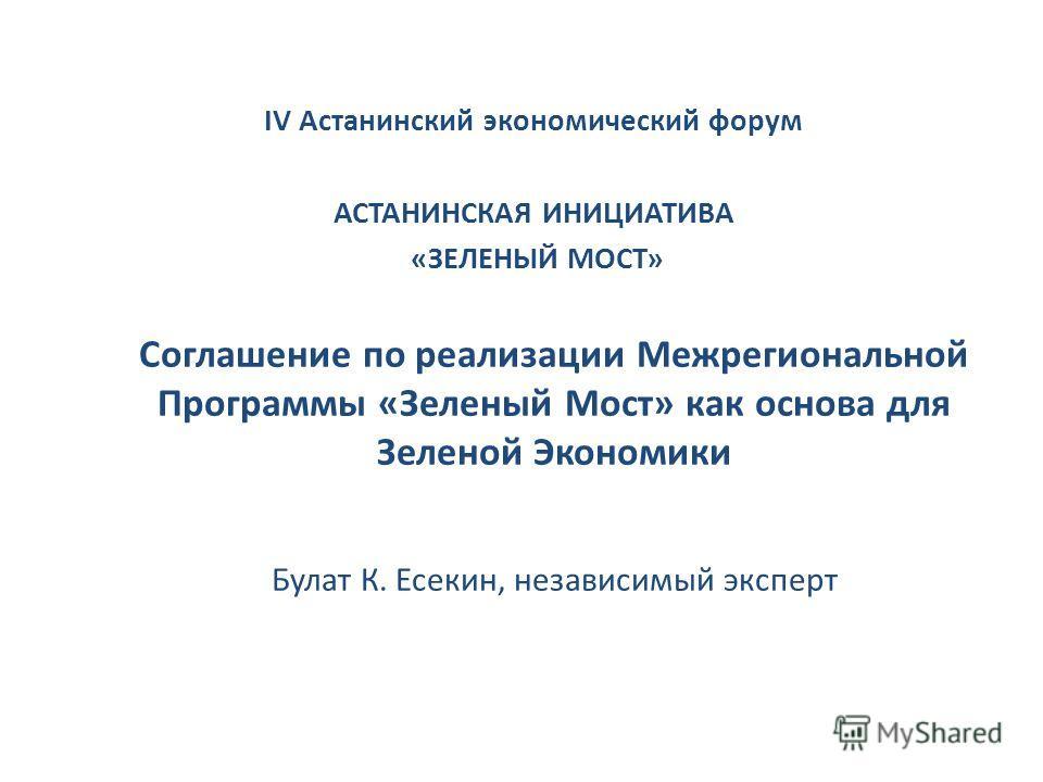 Соглашение по реализации Межрегиональной Программы «Зеленый Мост» как основа для Зеленой Экономики Булат К. Есекин, независимый эксперт IV Астанинский экономический форум АСТАНИНСКАЯ ИНИЦИАТИВА «ЗЕЛЕНЫЙ МОСТ»