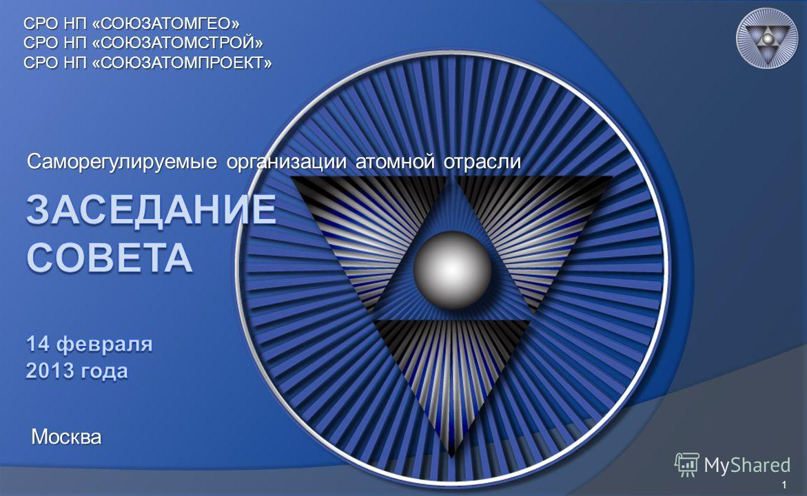 Саморегулируемые организации атомной отрасли 1 СРО НП «СОЮЗАТОМГЕО» СРО НП «СОЮЗАТОМСТРОЙ» СРО НП «СОЮЗАТОМПРОЕКТ» Москва