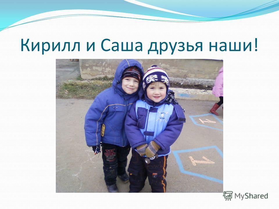 Кирилл и Саша друзья наши!
