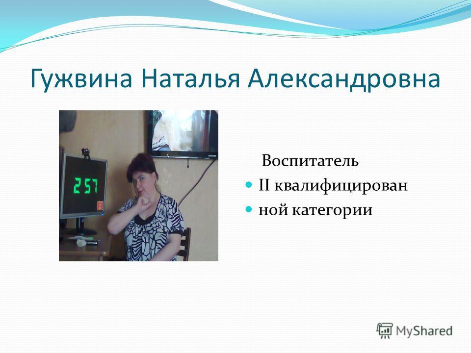 Гужвина Наталья Александровна Воспитатель II квалифицирован ной категории