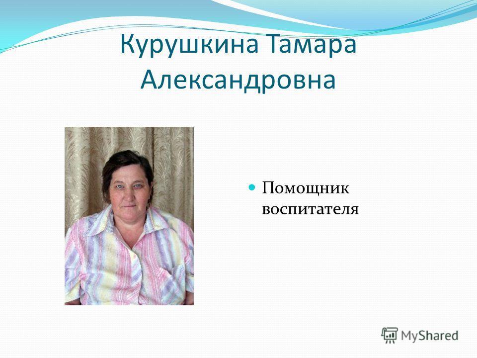 Курушкина Тамара Александровна Помощник воспитателя