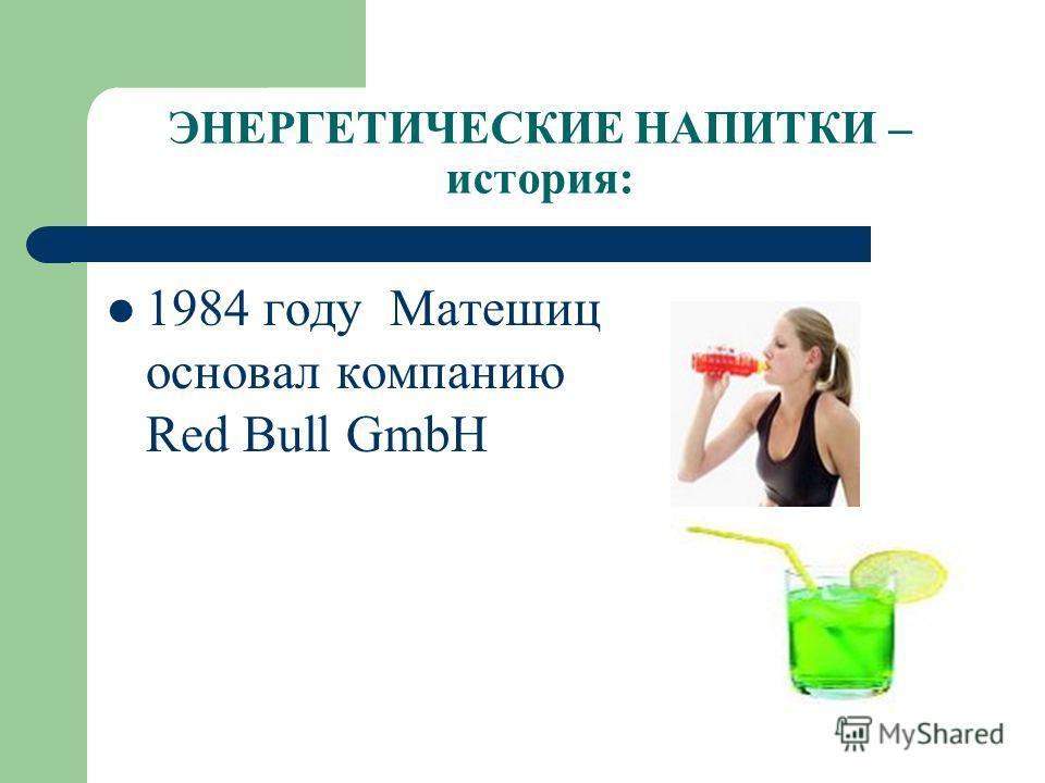 ЭНЕРГЕТИЧЕСКИЕ НАПИТКИ – история: 1984 году Матешиц основал компанию Red Bull GmbH