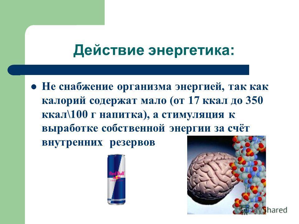 Действие энергетика: Не снабжение организма энергией, так как калорий содержат мало (от 17 ккал до 350 ккал\100 г напитка), а стимуляция к выработке собственной энергии за счёт внутренних резервов