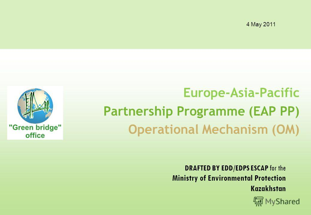 4 May 2011 Europe-Asia-Pacific Partnership Programme (EAP PP) Operational Mechanism (OM) DRAFTED BY EDD/EDPS ESCAP for the Ministry of Environmental Protection Kazakhstan