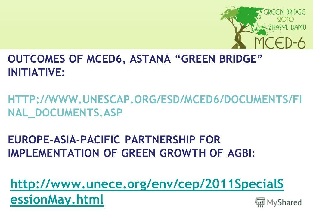 OUTCOMES OF MCED6, ASTANA GREEN BRIDGE INITIATIVE: HTTP://WWW.UNESCAP.ORG/ESD/MCED6/DOCUMENTS/FI NAL_DOCUMENTS.ASP EUROPE-ASIA-PACIFIC PARTNERSHIP FOR IMPLEMENTATION OF GREEN GROWTH OF AGBI: http://www.unece.org/env/cep/2011SpecialS essionMay.html