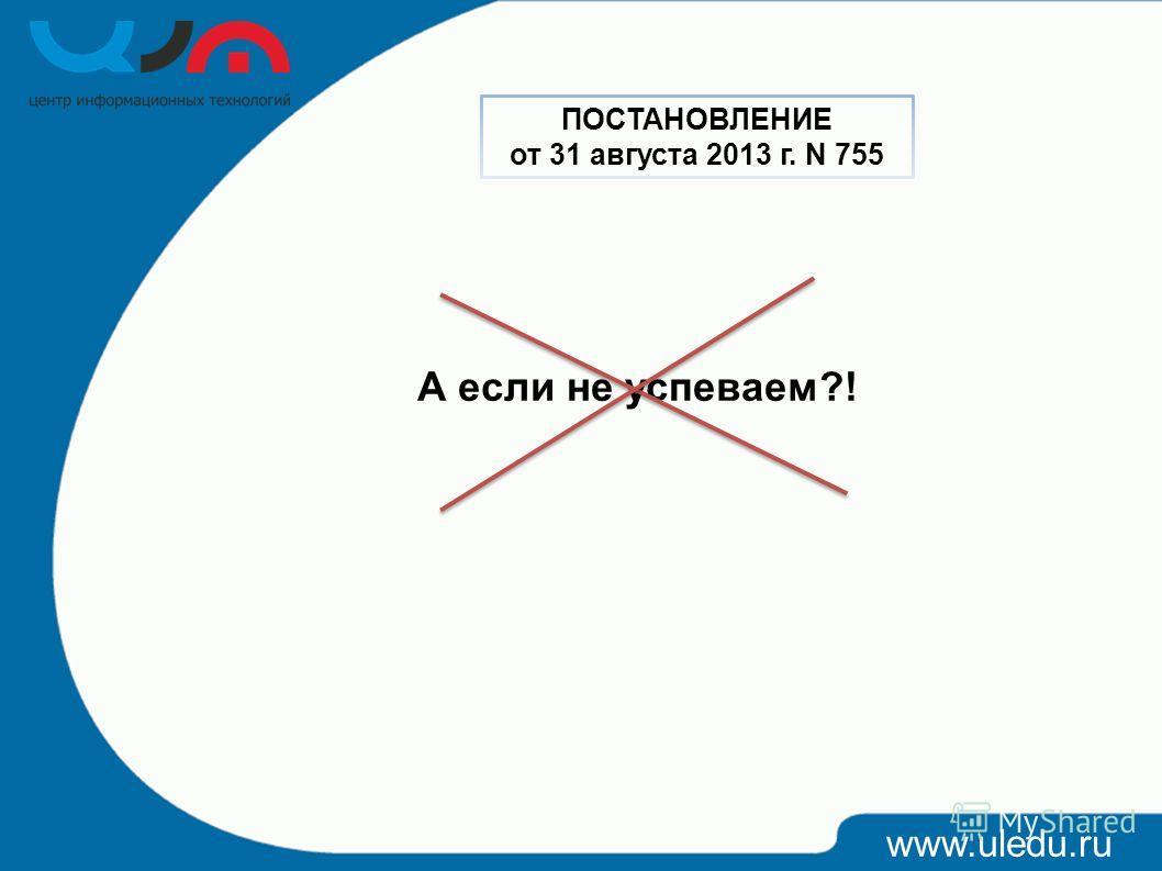 А если не успеваем?! www.uledu.ru ПОСТАНОВЛЕНИЕ от 31 августа 2013 г. N 755