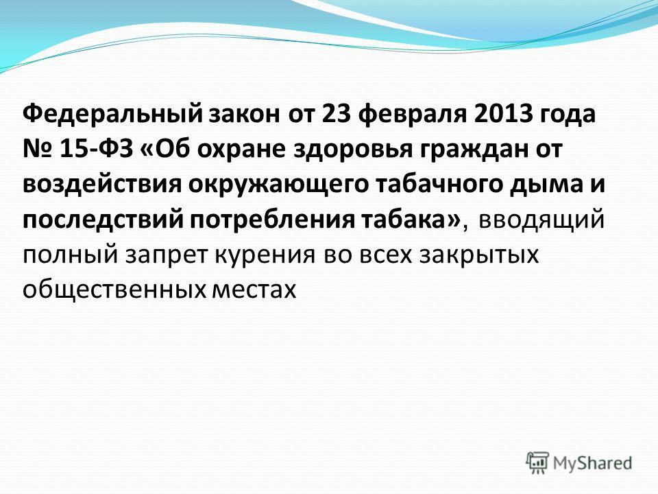 Федеральный закон от 23 февраля 2013 года 15-ФЗ «Об охране здоровья граждан от воздействия окружающего табачного дыма и последствий потребления табака», вводящий полный запрет курения во всех закрытых общественных местах