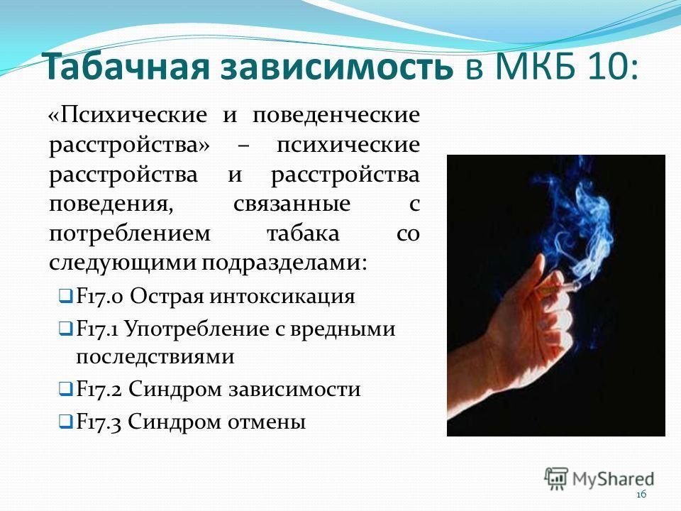 Табачная зависимость в МКБ 10: «Психические и поведенческие расстройства» – психические расстройства и расстройства поведения, связанные с потреблением табака со следующими подразделами: F17.0 Острая интоксикация F17.1 Употребление с вредными последс