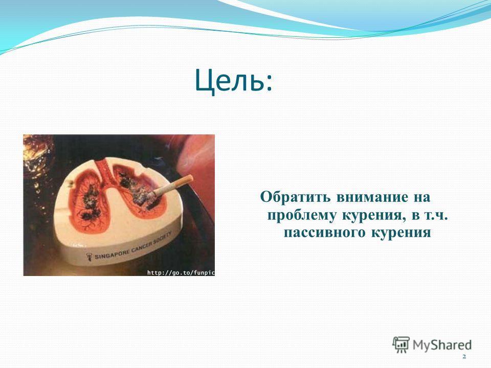 Цель: Обратить внимание на проблему курения, в т.ч. пассивного курения 2