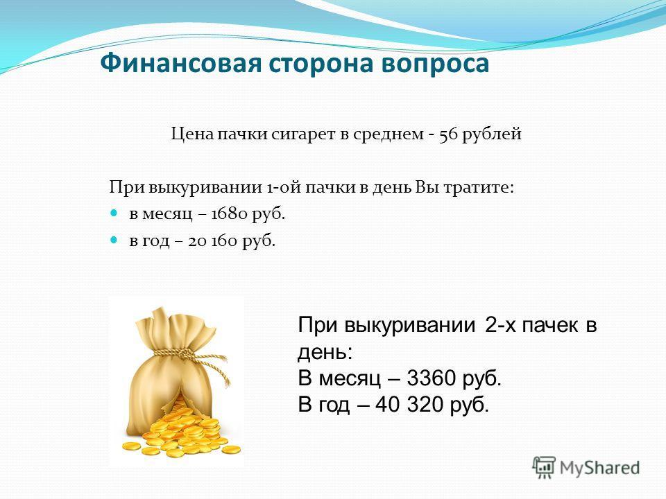 Финансовая сторона вопроса Цена пачки сигарет в среднем - 56 рублей При выкуривании 1-ой пачки в день Вы тратите: в месяц – 1680 руб. в год – 20 160 руб. При выкуривании 2-х пачек в день: В месяц – 3360 руб. В год – 40 320 руб.