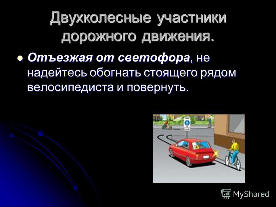 Двухколесные участники дорожного движения. Отъезжая от светофора, не надейтесь обогнать стоящего рядом велосипедиста и повернуть. Отъезжая от светофора, не надейтесь обогнать стоящего рядом велосипедиста и повернуть.