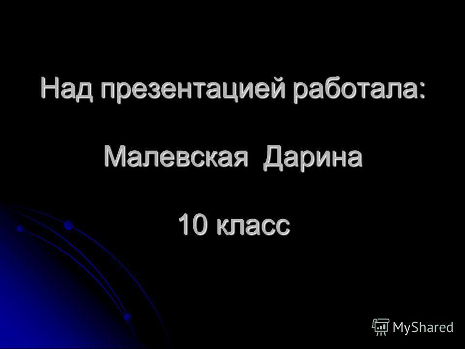Над презентацией работала: Малевская Дарина 10 класс