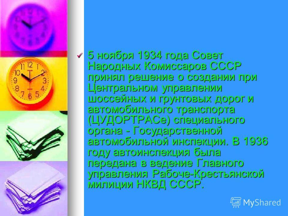 5 ноября 1934 года Совет Народных Комиссаров СССР принял решение о создании при Центральном управлении шоссейных и грунтовых дорог и автомобильного транспорта (ЦУДОРТРАСе) специального органа - Государственной автомобильной инспекции. В 1936 году авт