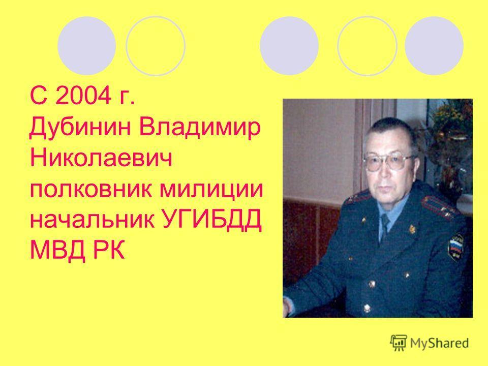 С 2004 г. Дубинин Владимир Николаевич полковник милиции начальник УГИБДД МВД РК