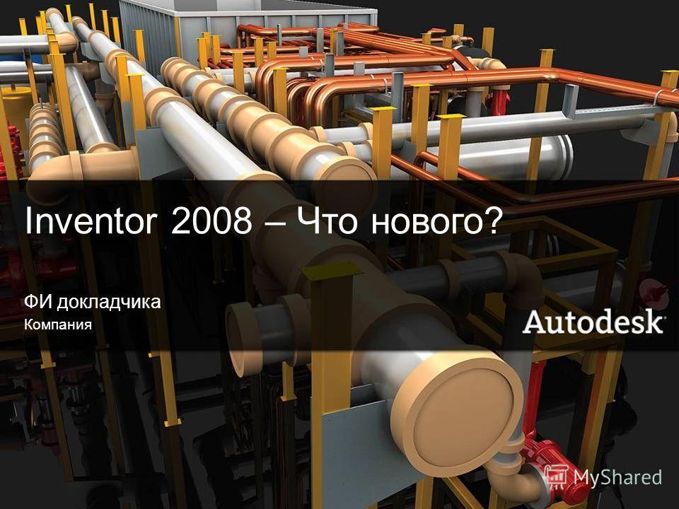 1© 2006 Autodesk Inventor 2008 – Что нового? ФИ докладчика Компания