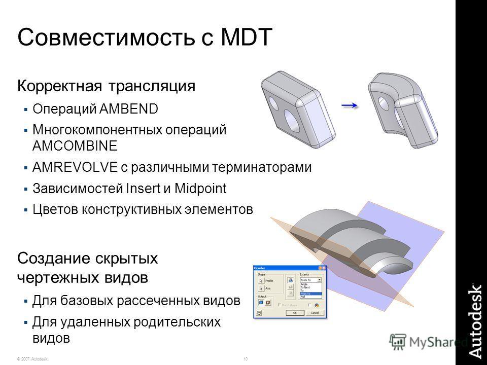 10© 2007 Autodesk Совместимость с MDT Корректная трансляция Операций AMBEND Многокомпонентных операций AMCOMBINE AMREVOLVE с различными терминаторами Зависимостей Insert и Midpoint Цветов конструктивных элементов Создание скрытых чертежных видов Для