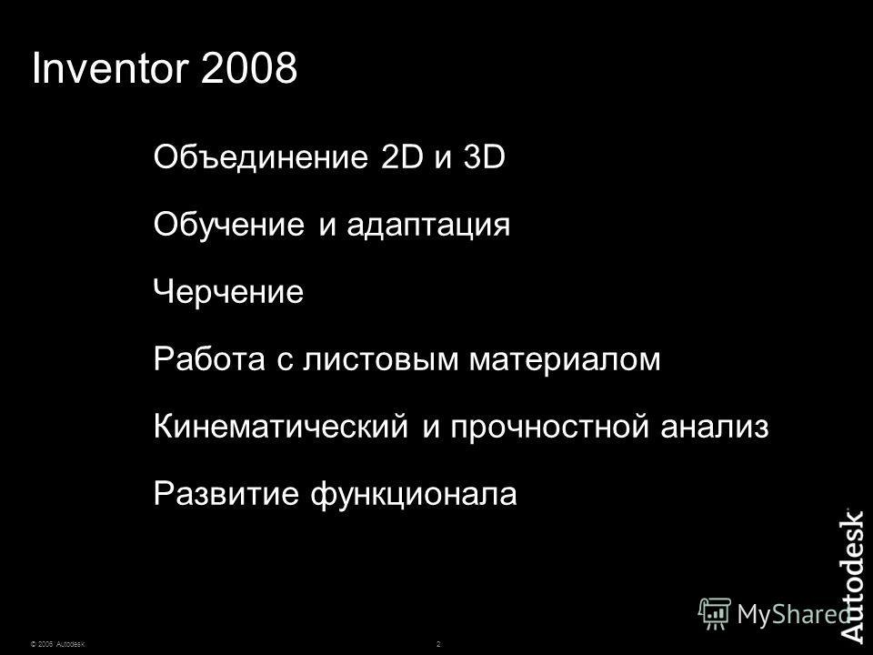 2© 2006 Autodesk Inventor 2008 Объединение 2D и 3D Обучение и адаптация Черчение Работа с листовым материалом Кинематический и прочностной анализ Развитие функционала