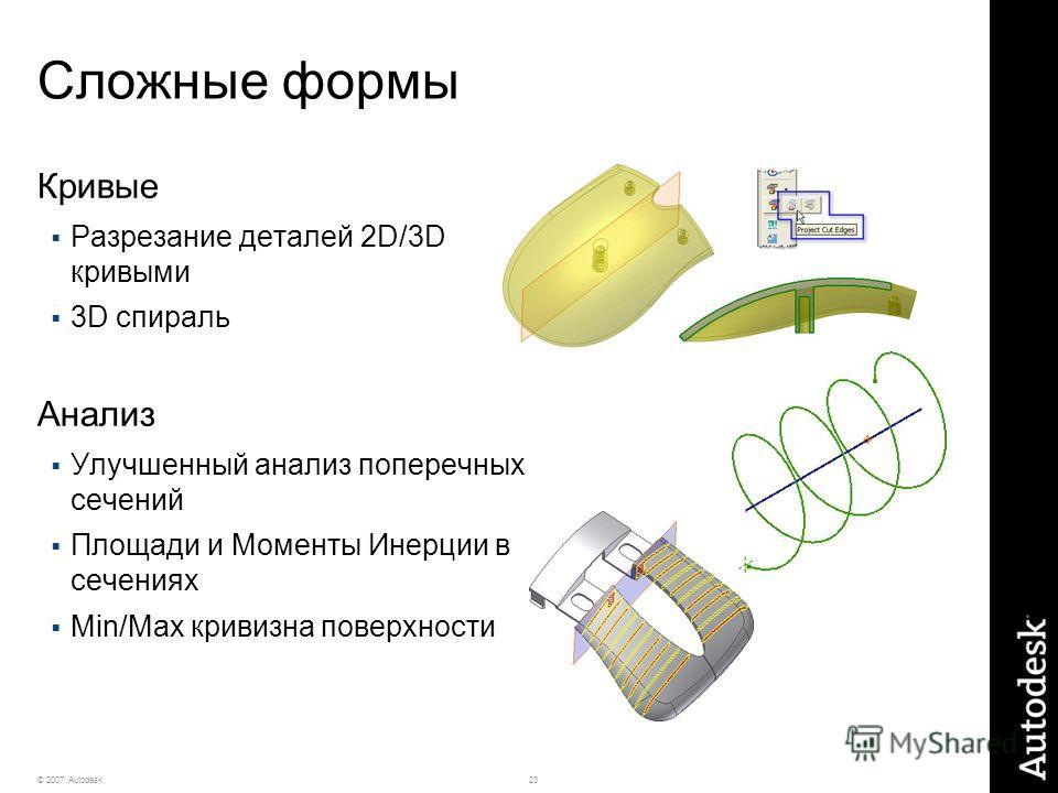 23© 2007 Autodesk Сложные формы Кривые Разрезание деталей 2D/3D кривыми 3D спираль Анализ Улучшенный анализ поперечных сечений Площади и Моменты Инерции в сечениях Min/Max кривизна поверхности