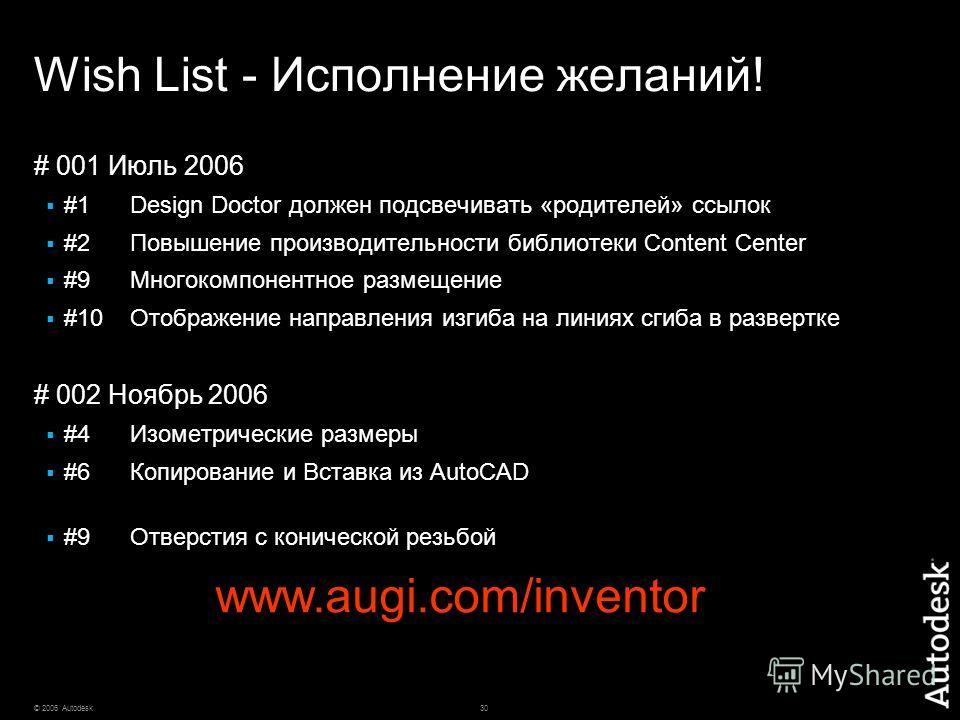 30© 2006 Autodesk Wish List - Исполнение желаний! # 001 Июль 2006 #1Design Doctor должен подсвечивать «родителей» ссылок #2Повышение производительности библиотеки Content Center #9 Многокомпонентное размещение #10Отображение направления изгиба на лин