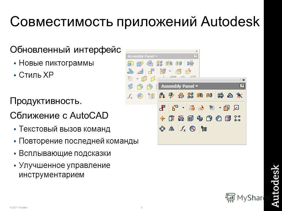 9© 2007 Autodesk Совместимость приложений Autodesk Обновленный интерфейс Новые пиктограммы Стиль XP Продуктивность. Сближение с AutoCAD Текстовый вызов команд Повторение последней команды Всплывающие подсказки Улучшенное управление инструментарием