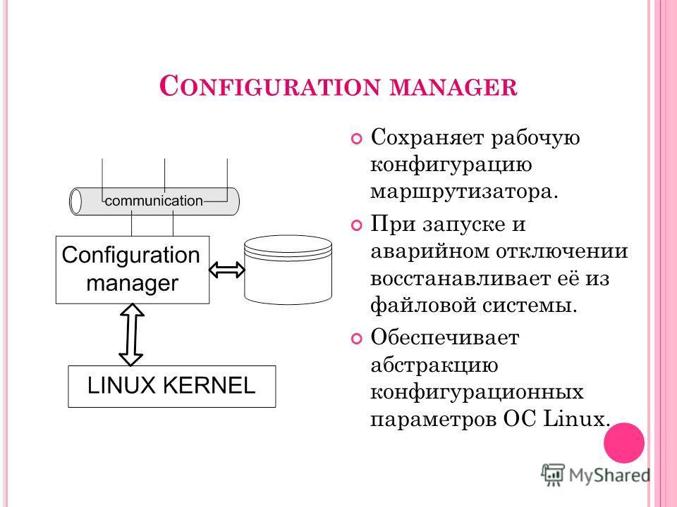 C ONFIGURATION MANAGER Сохраняет рабочую конфигурацию маршрутизатора. При запуске и аварийном отключении восстанавливает её из файловой системы. Обеспечивает абстракцию конфигурационных параметров ОС Linux. 9