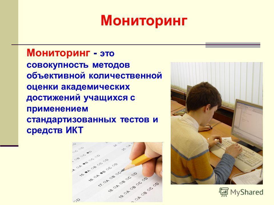 Мониторинг - это совокупность методов объективной количественной оценки академических достижений учащихся с применением стандартизованных тестов и средств ИКТ Мониторинг