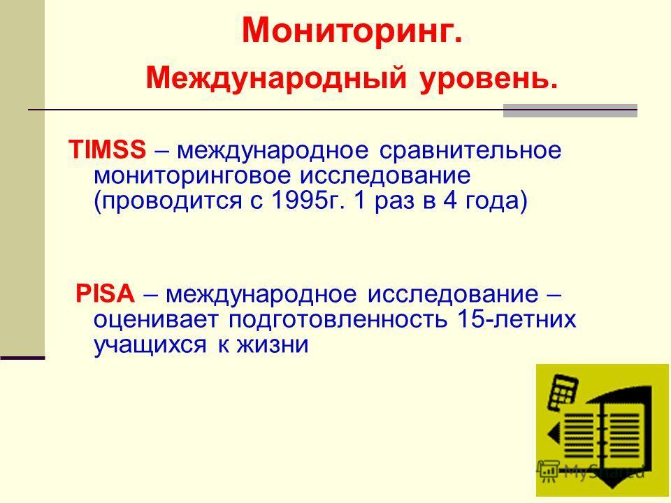 Мониторинг. Международный уровень. TIMSS – международное сравнительное мониторинговое исследование (проводится с 1995г. 1 раз в 4 года) PISA – международное исследование – оценивает подготовленность 15-летних учащихся к жизни
