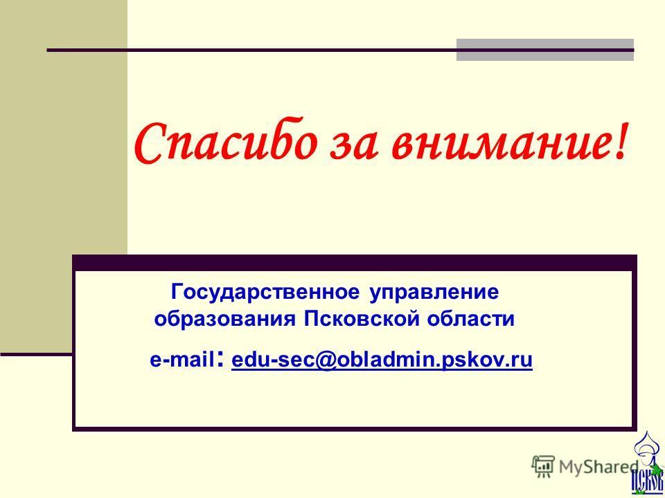 Государственное управление образования Псковской области e-mail : edu-sec@obladmin.pskov.ru Спасибо за внимание!