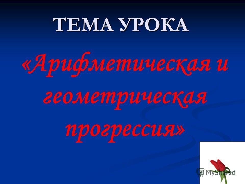ТЕМА УРОКА «Арифметическая и геометрическая прогрессия»