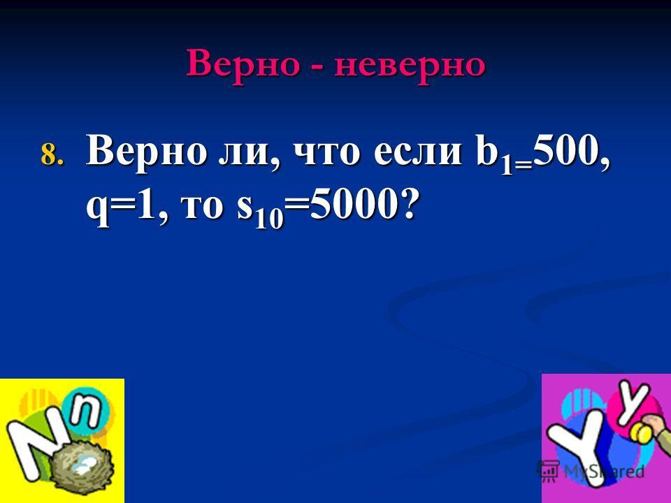 Верно - неверно 8. Верно ли, что если b 1= 500, q=1, то s 10 =5000?