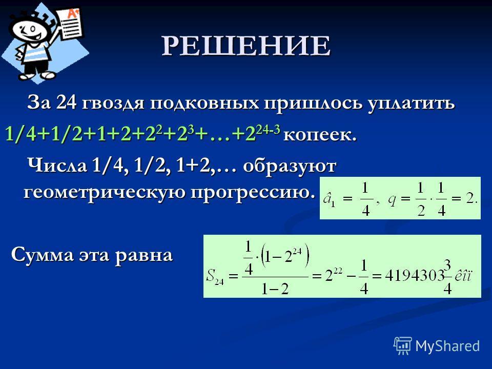 РЕШЕНИЕ За 24 гвоздя подковных пришлось уплатить 1/4+1/2+1+2+22+23+…+224-3 копеек. Числа 1/4, 1/2, 1+2,… образуют геометрическую прогрессию. Сумма эта равна