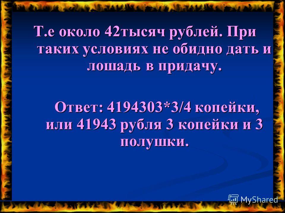 Т.е около 42тысяч рублей. При таких условиях не обидно дать и лошадь в придачу. Ответ: 4194303*3/4 копейки, или 41943 рубля 3 копейки и 3 полушки.