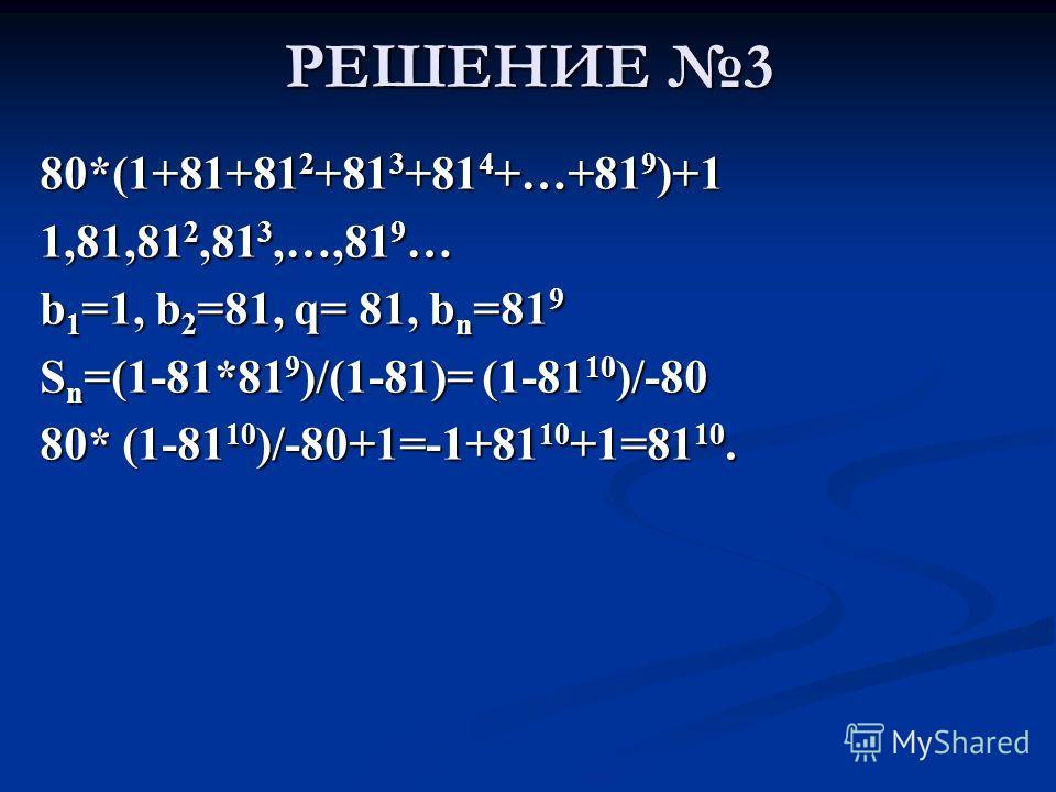 РЕШЕНИЕ 3 80*(1+81+812+813+814+…+819)+1 1,81,812,813,…,819… b1=1, b2=81, q= 81, bn=819 Sn=(1-81*819)/(1-81)= (1-8110)/-80 80* (1-8110)/-80+1=-1+8110+1=8110.
