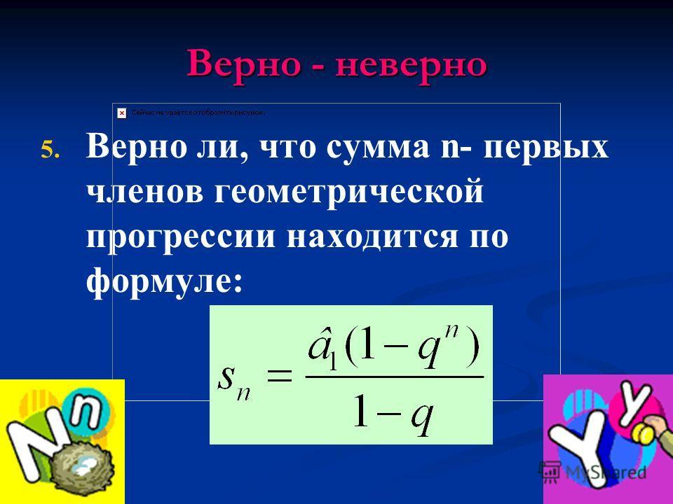 Верно - неверно 5. 5. Верно ли, что сумма n- первых членов геометрической прогрессии находится по формуле: