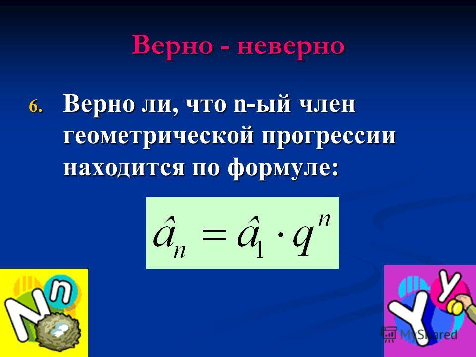 Верно - неверно 6. Верно ли, что n-ый член геометрической прогрессии находится по формуле: