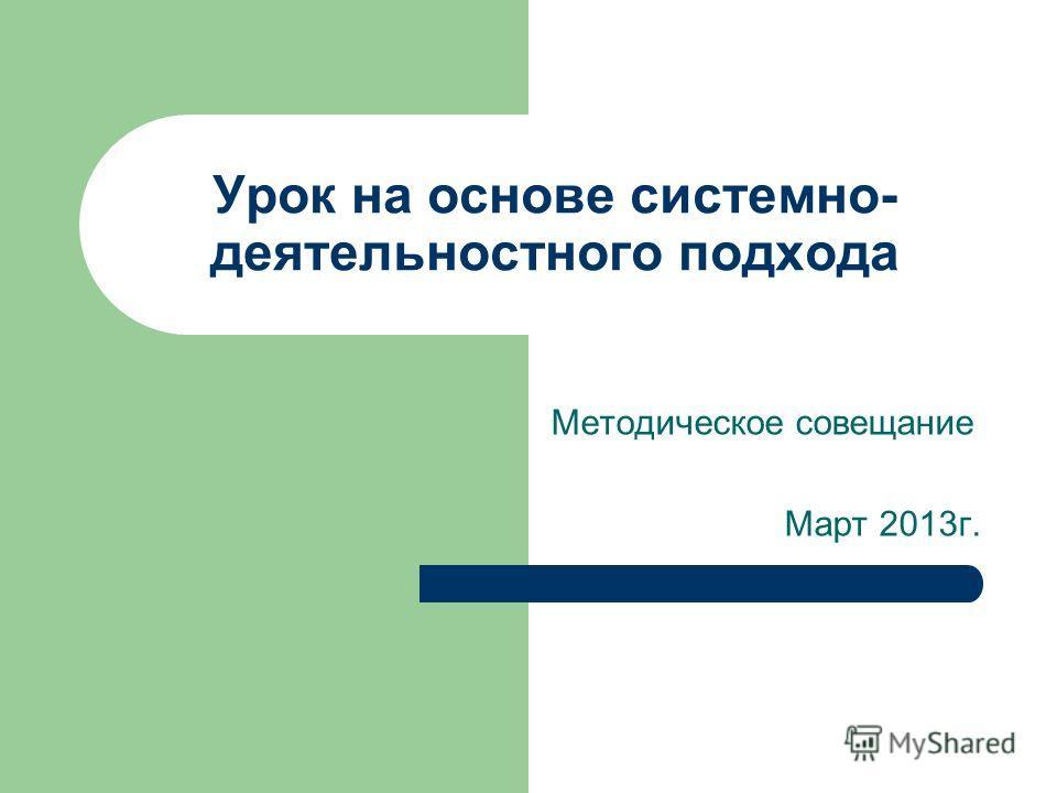 Урок на основе системно- деятельностного подхода Методическое совещание Март 2013г.