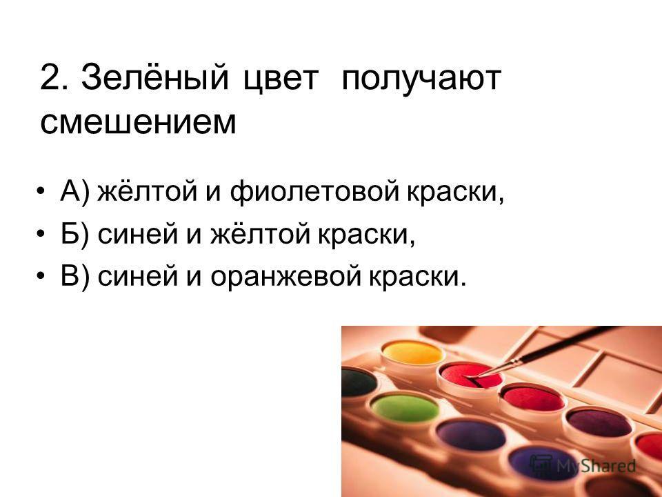 2. Зелёный цвет получают смешением А) жёлтой и фиолетовой краски, Б) синей и жёлтой краски, В) синей и оранжевой краски.