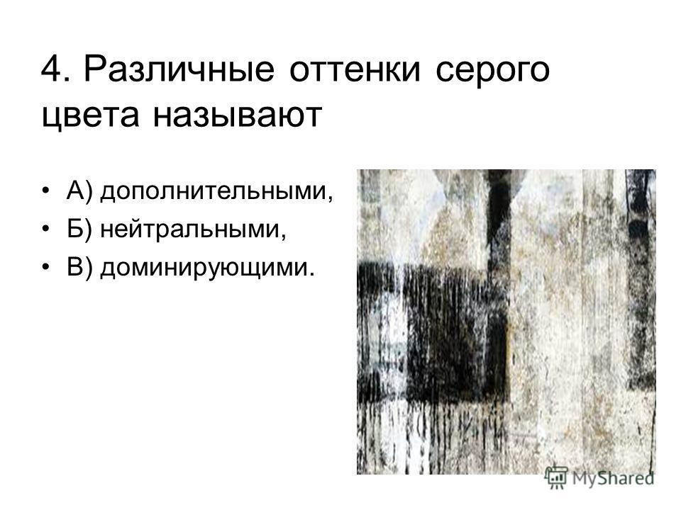 4. Различные оттенки серого цвета называют А) дополнительными, Б) нейтральными, В) доминирующими.
